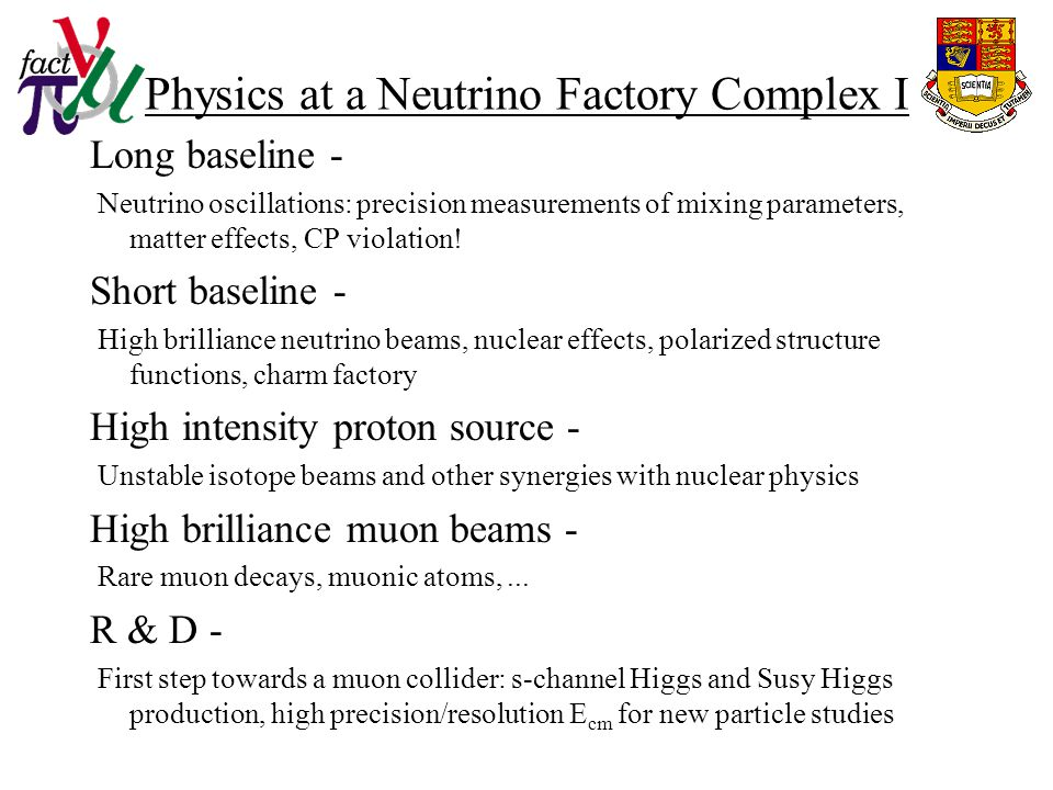 Physics at a Neutrino Factory Complex I Long baseline - Neutrino oscillations: precision measurements of mixing parameters, matter effects, CP violation.