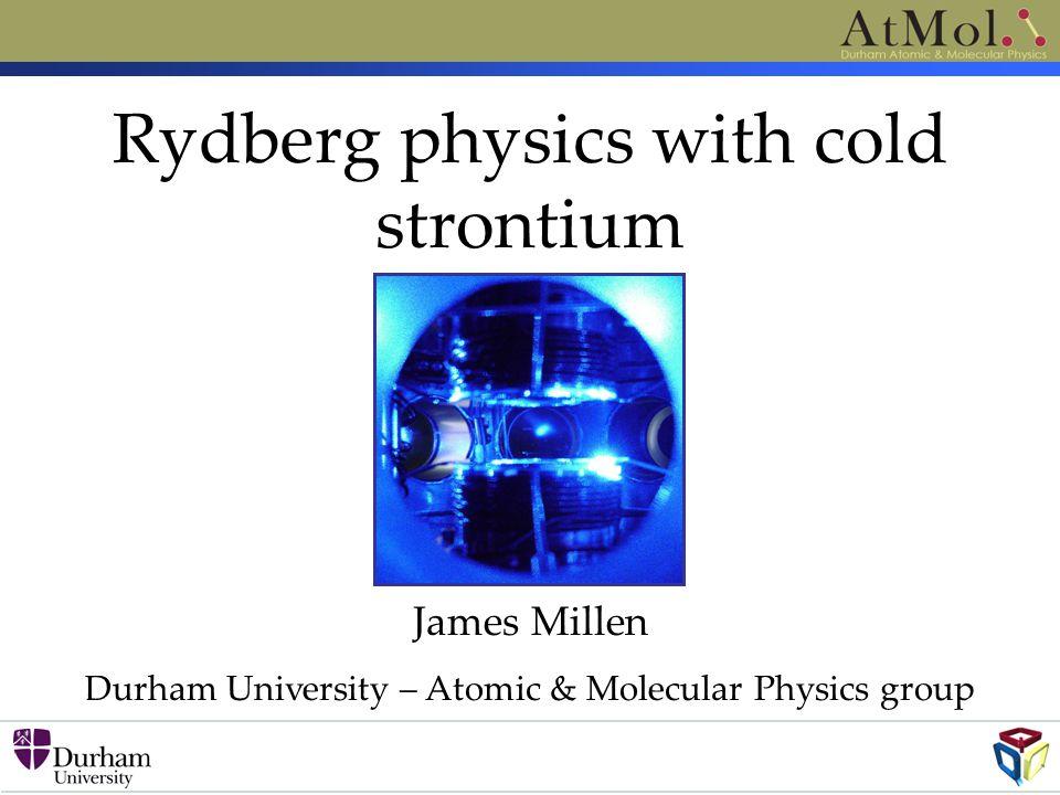 Rydberg physics with cold strontium James Millen Durham University – Atomic & Molecular Physics group