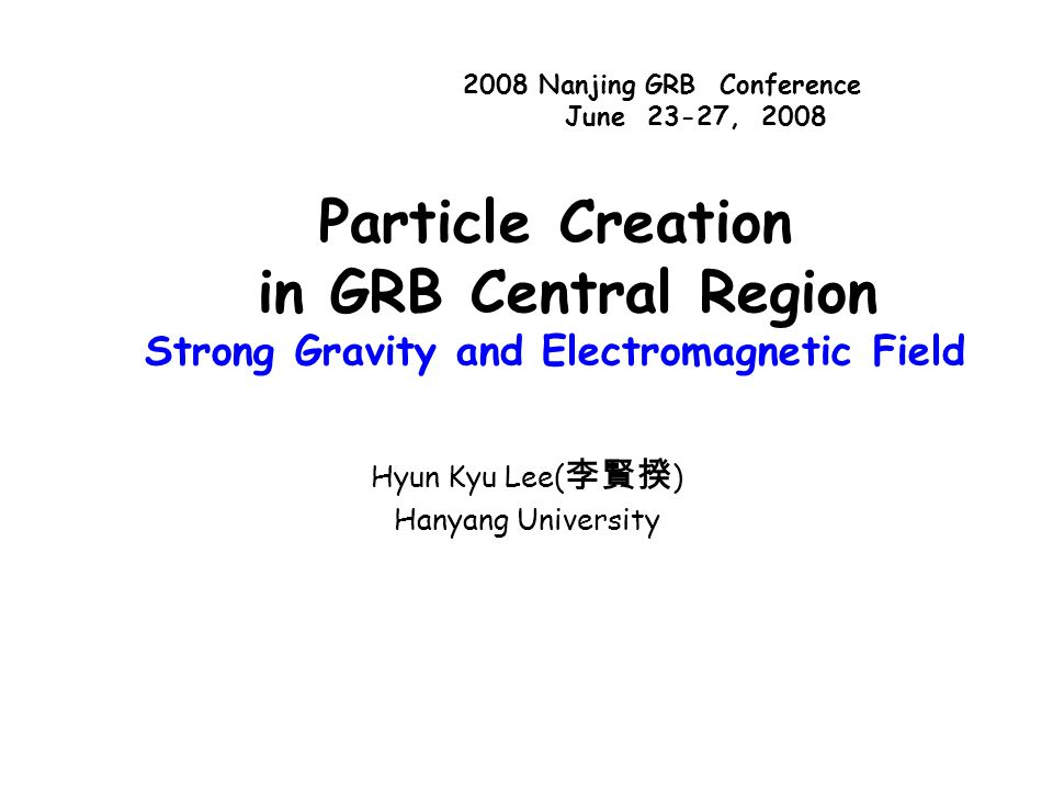 Particle Creation in GRB Central Region Strong Gravity and Electromagnetic Field Hyun Kyu Lee( 李賢揆 ) Hanyang University 2008 Nanjing GRB Conference June 23-27, 2008