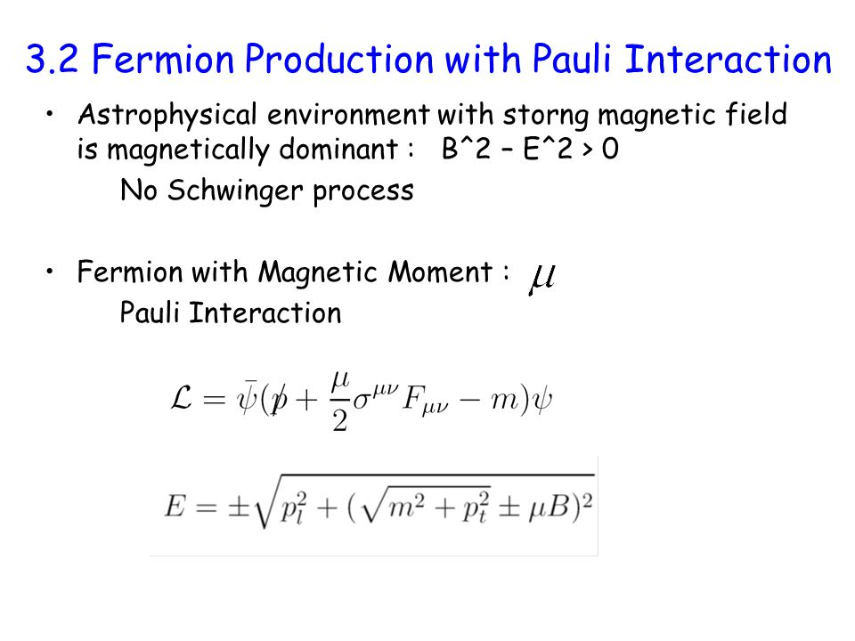 3.2 Fermion Production with Pauli Interaction Astrophysical environment with storng magnetic field is magnetically dominant : B^2 – E^2 > 0 No Schwinger process Fermion with Magnetic Moment : Pauli Interaction