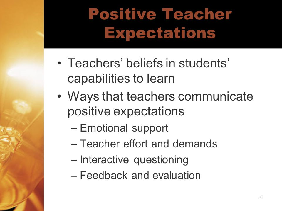 11 Positive Teacher Expectations Teachers' beliefs in students' capabilities to learn Ways that teachers communicate positive expectations –Emotional support –Teacher effort and demands –Interactive questioning –Feedback and evaluation
