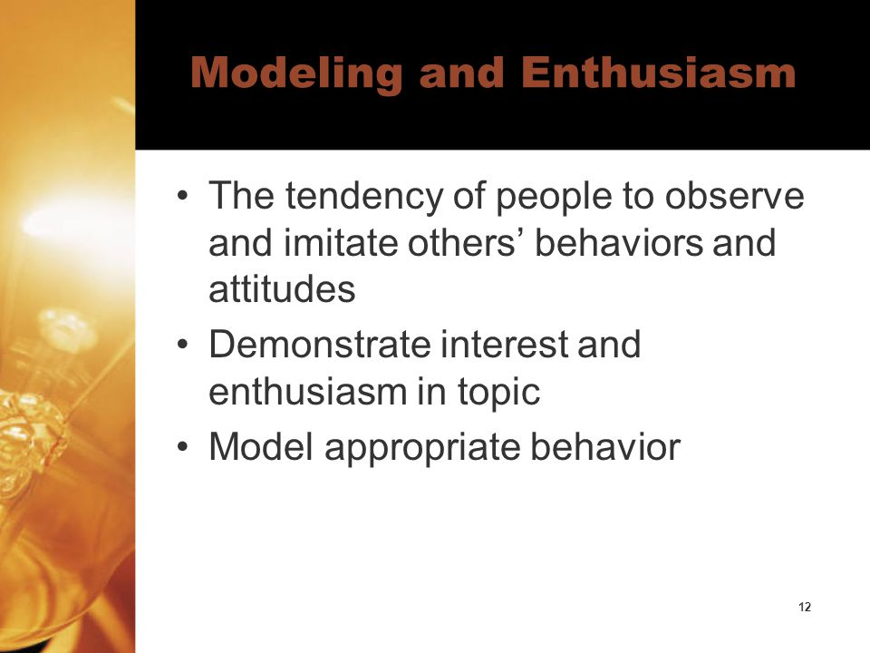 12 Modeling and Enthusiasm The tendency of people to observe and imitate others' behaviors and attitudes Demonstrate interest and enthusiasm in topic Model appropriate behavior