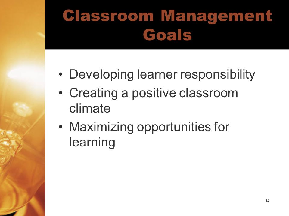 14 Classroom Management Goals Developing learner responsibility Creating a positive classroom climate Maximizing opportunities for learning