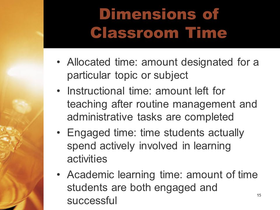 15 Dimensions of Classroom Time Allocated time: amount designated for a particular topic or subject Instructional time: amount left for teaching after routine management and administrative tasks are completed Engaged time: time students actually spend actively involved in learning activities Academic learning time: amount of time students are both engaged and successful