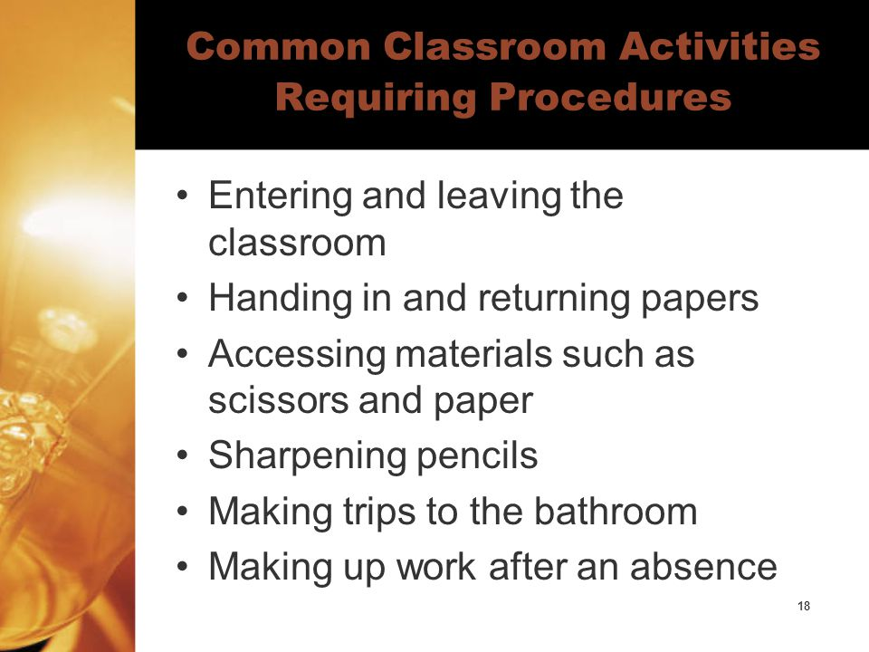 18 Common Classroom Activities Requiring Procedures Entering and leaving the classroom Handing in and returning papers Accessing materials such as scissors and paper Sharpening pencils Making trips to the bathroom Making up work after an absence