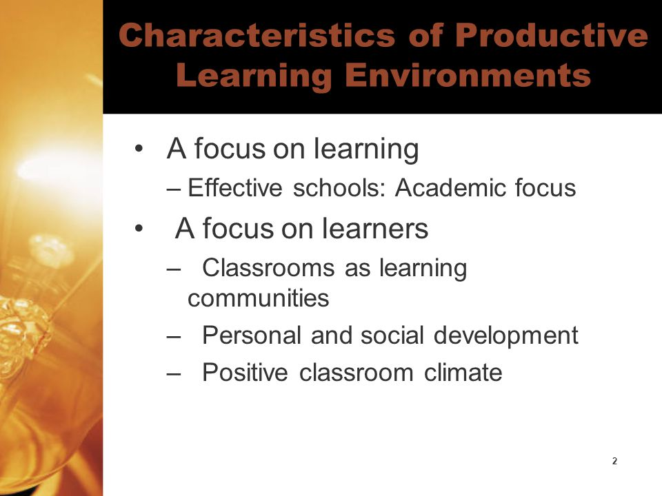 2 Characteristics of Productive Learning Environments A focus on learning –Effective schools: Academic focus A focus on learners – Classrooms as learning communities – Personal and social development – Positive classroom climate