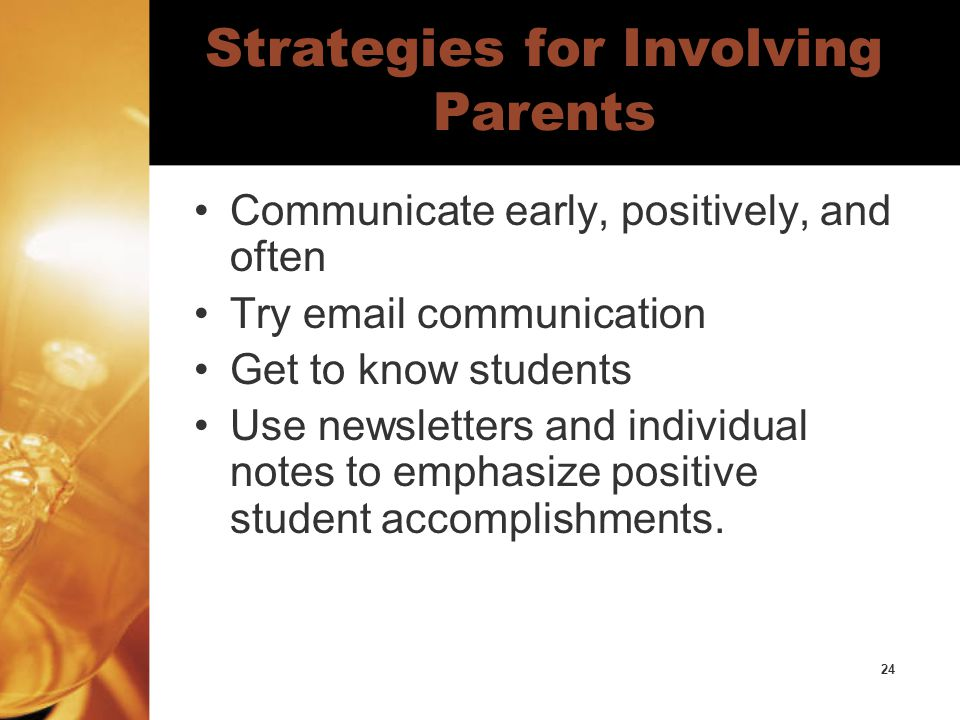 24 Strategies for Involving Parents Communicate early, positively, and often Try email communication Get to know students Use newsletters and individual notes to emphasize positive student accomplishments.