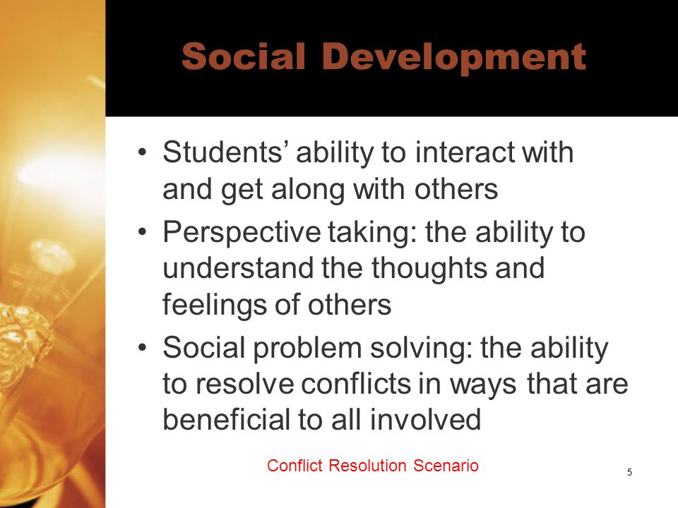 5 Social Development Students' ability to interact with and get along with others Perspective taking: the ability to understand the thoughts and feelings of others Social problem solving: the ability to resolve conflicts in ways that are beneficial to all involved Conflict Resolution Scenario