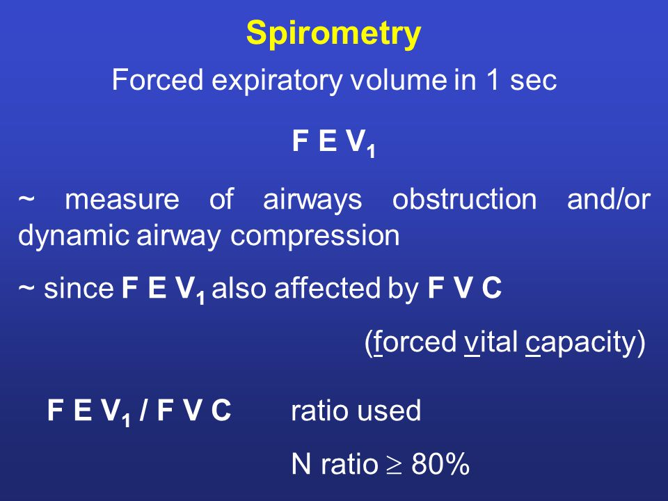 Spirometry Forced expiratory volume in 1 sec F E V 1 ~ measure of airways obstruction and/or dynamic airway compression ~ since F E V 1 also affected by F V C (forced vital capacity) F E V 1 / F V Cratio used N ratio  80%