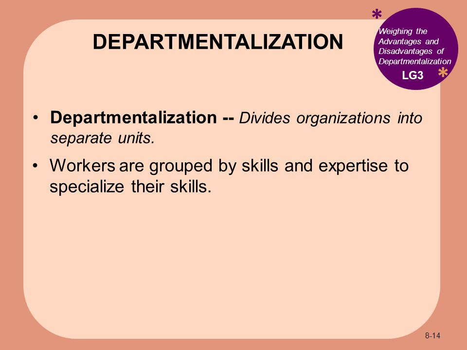 * * Weighing the Advantages and Disadvantages of Departmentalization Departmentalization -- Divides organizations into separate units.
