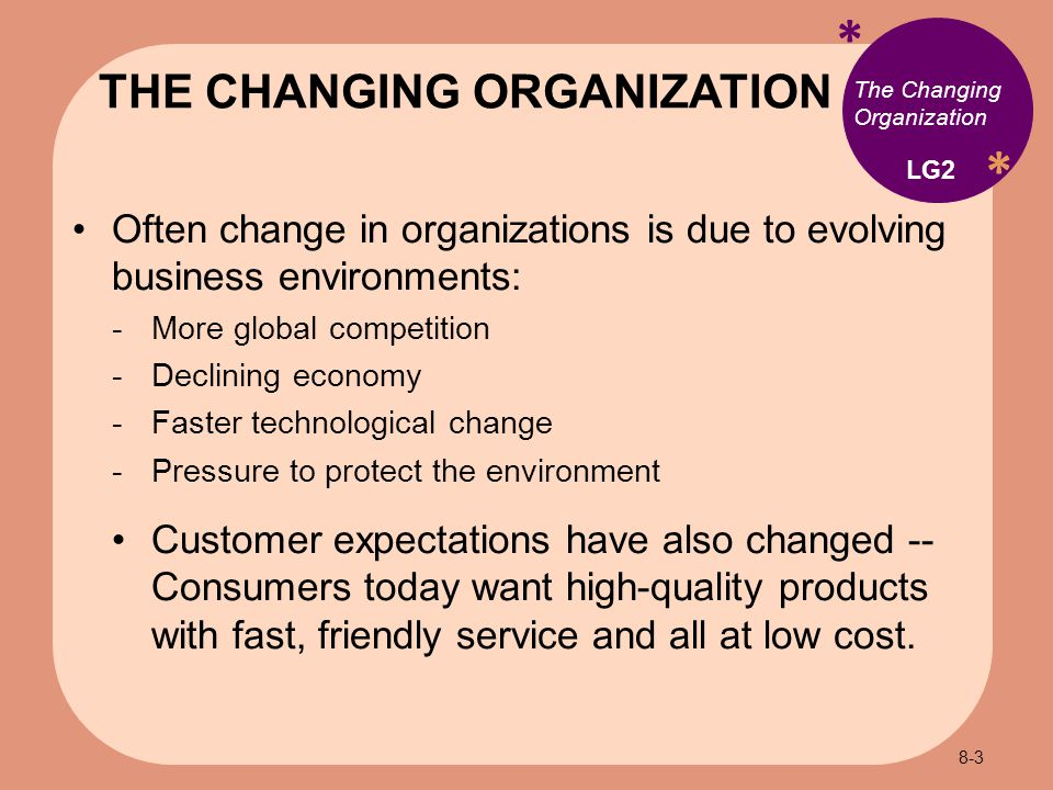 * * The Changing Organization Often change in organizations is due to evolving business environments:  More global competition  Declining economy  Faster technological change  Pressure to protect the environment Customer expectations have also changed -- Consumers today want high-quality products with fast, friendly service and all at low cost.