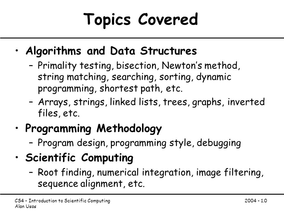 CS4 - Introduction to Scientific Computing Alan Usas Topics Covered Algorithms and Data Structures –Primality testing, bisection, Newton's method, string matching, searching, sorting, dynamic programming, shortest path, etc.