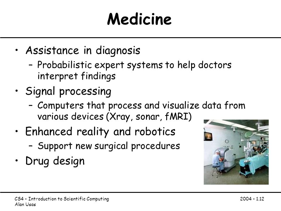 CS4 - Introduction to Scientific Computing Alan Usas Medicine Assistance in diagnosis –Probabilistic expert systems to help doctors interpret findings Signal processing –Computers that process and visualize data from various devices (Xray, sonar, fMRI) Enhanced reality and robotics –Support new surgical procedures Drug design
