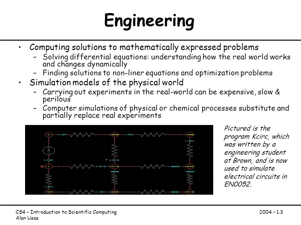 CS4 - Introduction to Scientific Computing Alan Usas Engineering Computing solutions to mathematically expressed problems –Solving differential equations: understanding how the real world works and changes dynamically –Finding solutions to non-liner equations and optimization problems Simulation models of the physical world –Carrying out experiments in the real-world can be expensive, slow & perilous –Computer simulations of physical or chemical processes substitute and partially replace real experiments Pictured is the program Kcirc, which was written by a engineering student at Brown, and is now used to simulate electrical circuits in EN0052.