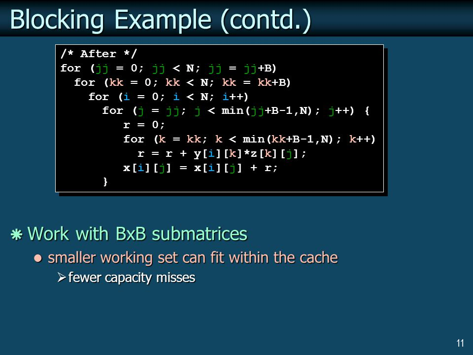 11 Blocking Example (contd.)  Work with BxB submatrices smaller working set can fit within the cache smaller working set can fit within the cache  fewer capacity misses /* After */ for (jj = 0; jj < N; jj = jj+B) for (kk = 0; kk < N; kk = kk+B) for (i = 0; i < N; i++) for (j = jj; j < min(jj+B-1,N); j++) { r = 0; for (k = kk; k < min(kk+B-1,N); k++) r = r + y[i][k]*z[k][j]; x[i][j] = x[i][j] + r; } /* After */ for (jj = 0; jj < N; jj = jj+B) for (kk = 0; kk < N; kk = kk+B) for (i = 0; i < N; i++) for (j = jj; j < min(jj+B-1,N); j++) { r = 0; for (k = kk; k < min(kk+B-1,N); k++) r = r + y[i][k]*z[k][j]; x[i][j] = x[i][j] + r; }