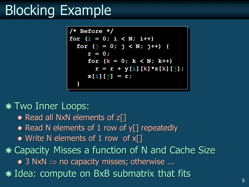 9 Blocking Example  Two Inner Loops: Read all NxN elements of z[] Read all NxN elements of z[] Read N elements of 1 row of y[] repeatedly Read N elements of 1 row of y[] repeatedly Write N elements of 1 row of x[] Write N elements of 1 row of x[]  Capacity Misses a function of N and Cache Size 3 NxN  no capacity misses; otherwise...