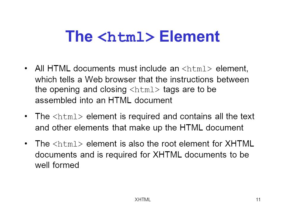 XHTML11 The Element All HTML documents must include an element, which tells a Web browser that the instructions between the opening and closing tags are to be assembled into an HTML document The element is required and contains all the text and other elements that make up the HTML document The element is also the root element for XHTML documents and is required for XHTML documents to be well formed