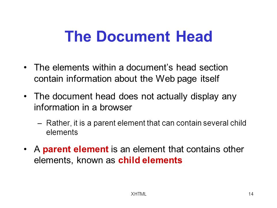 XHTML14 The Document Head The elements within a document's head section contain information about the Web page itself The document head does not actually display any information in a browser –Rather, it is a parent element that can contain several child elements A parent element is an element that contains other elements, known as child elements