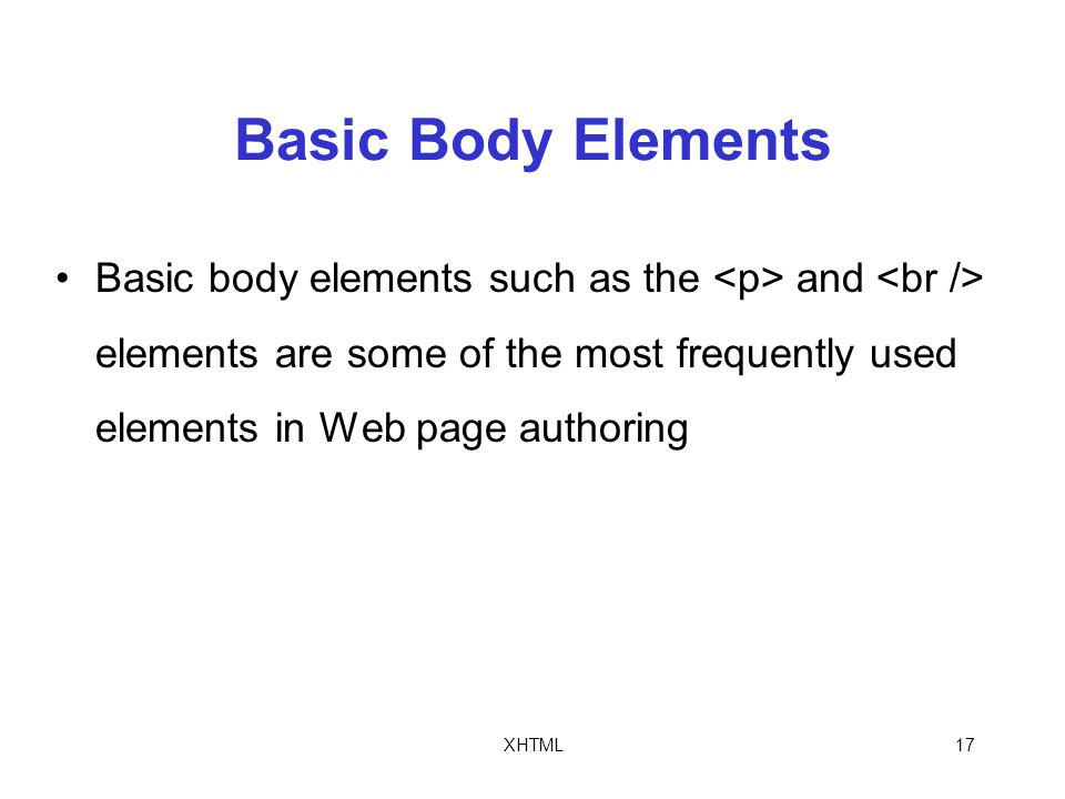 XHTML17 Basic Body Elements Basic body elements such as the and elements are some of the most frequently used elements in Web page authoring