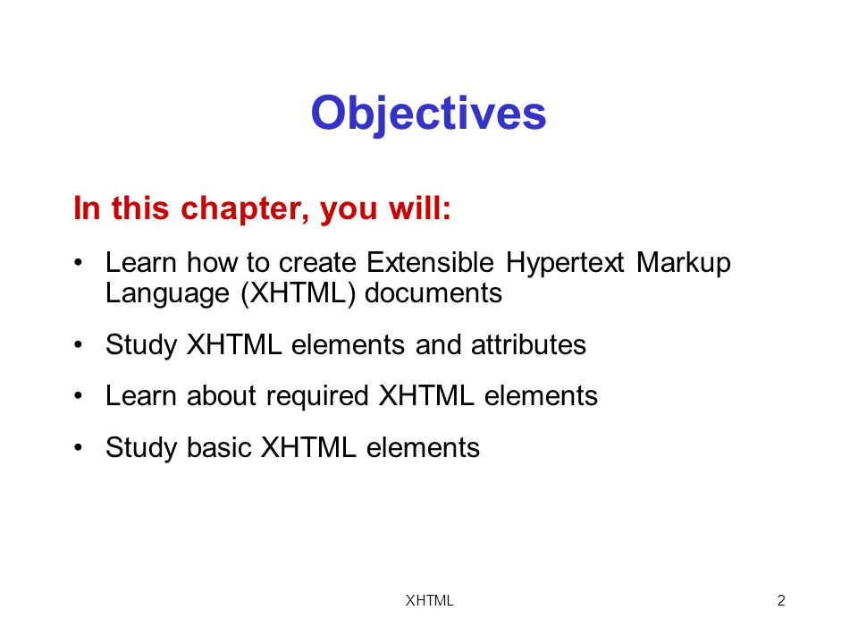 XHTML2 Objectives In this chapter, you will: Learn how to create Extensible Hypertext Markup Language (XHTML) documents Study XHTML elements and attributes Learn about required XHTML elements Study basic XHTML elements