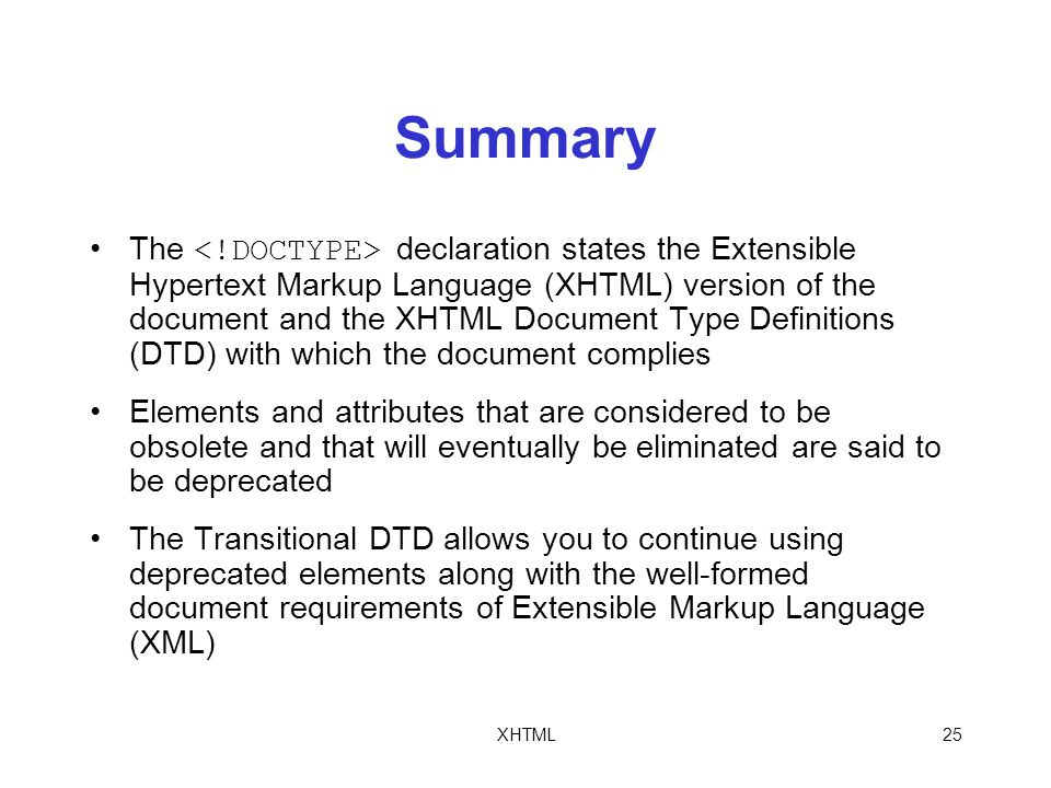 XHTML25 Summary The declaration states the Extensible Hypertext Markup Language (XHTML) version of the document and the XHTML Document Type Definitions (DTD) with which the document complies Elements and attributes that are considered to be obsolete and that will eventually be eliminated are said to be deprecated The Transitional DTD allows you to continue using deprecated elements along with the well-formed document requirements of Extensible Markup Language (XML)