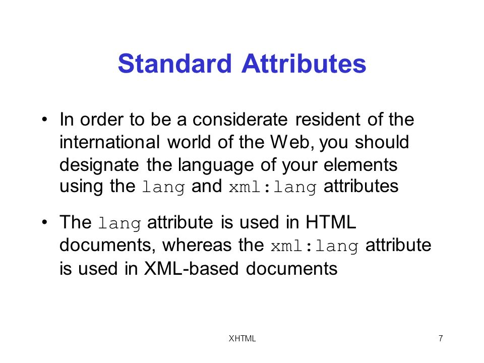 XHTML7 Standard Attributes In order to be a considerate resident of the international world of the Web, you should designate the language of your elements using the lang and xml:lang attributes The lang attribute is used in HTML documents, whereas the xml:lang attribute is used in XML-based documents