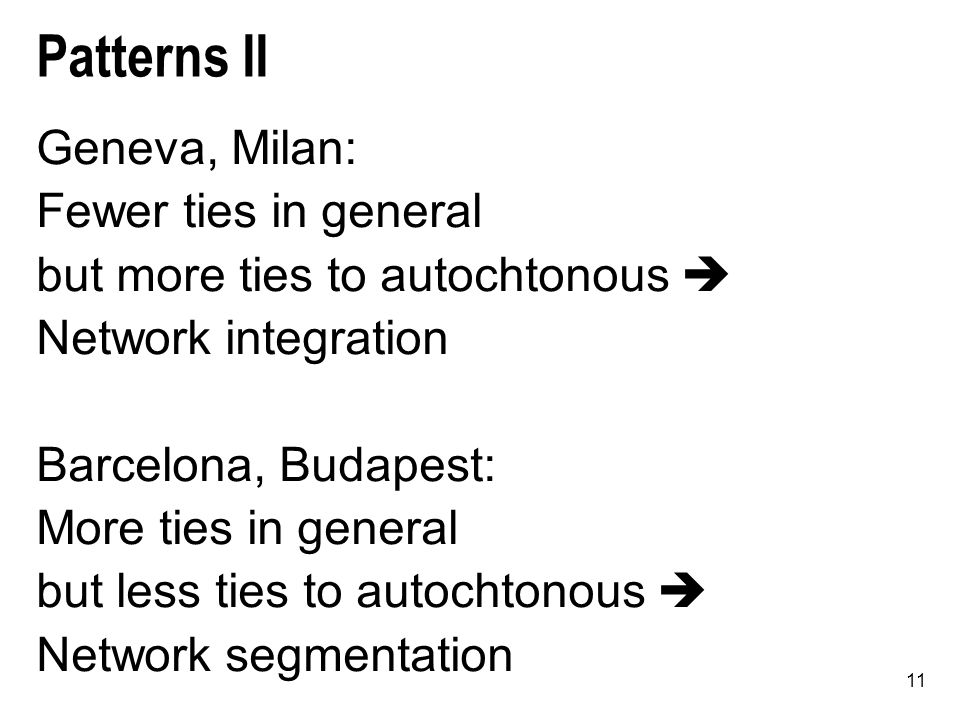 11 Patterns II Geneva, Milan: Fewer ties in general but more ties to autochtonous  Network integration Barcelona, Budapest: More ties in general but less ties to autochtonous  Network segmentation