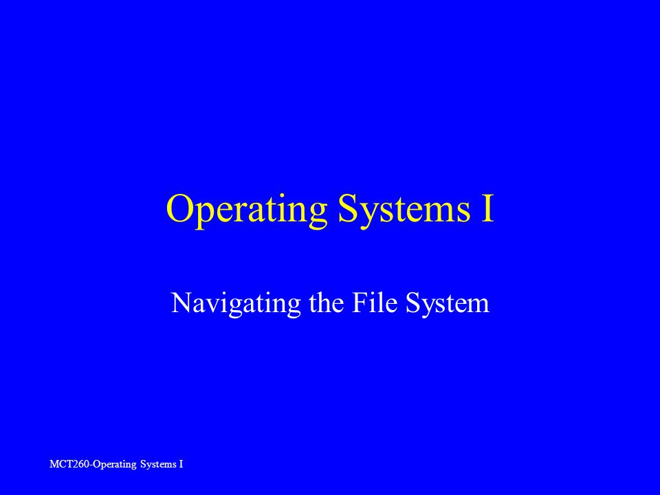 MCT260-Operating Systems I Operating Systems I Navigating the File System