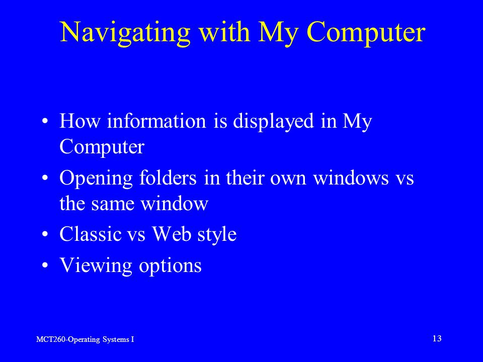 MCT260-Operating Systems I 13 Navigating with My Computer How information is displayed in My Computer Opening folders in their own windows vs the same window Classic vs Web style Viewing options
