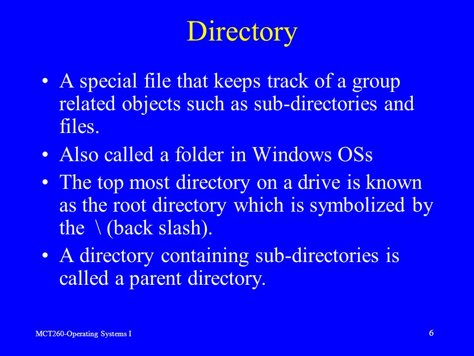 MCT260-Operating Systems I 6 Directory A special file that keeps track of a group related objects such as sub-directories and files.