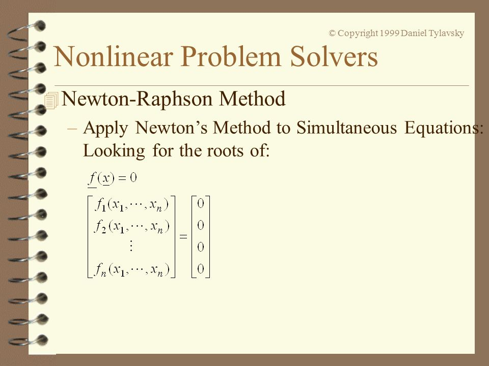 Nonlinear Problem Solvers © Copyright 1999 Daniel Tylavsky 4 Newton-Raphson Method –Apply Newton's Method to Simultaneous Equations: Looking for the roots of: