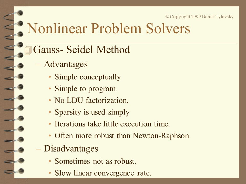 Nonlinear Problem Solvers © Copyright 1999 Daniel Tylavsky 4 Gauss- Seidel Method –Advantages Simple conceptually Simple to program No LDU factorization.
