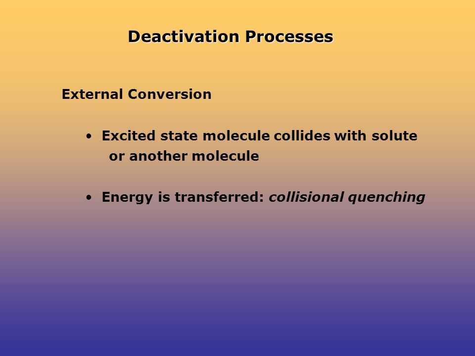 Deactivation Processes External Conversion Excited state molecule collides with solute or another molecule Energy is transferred: collisional quenching