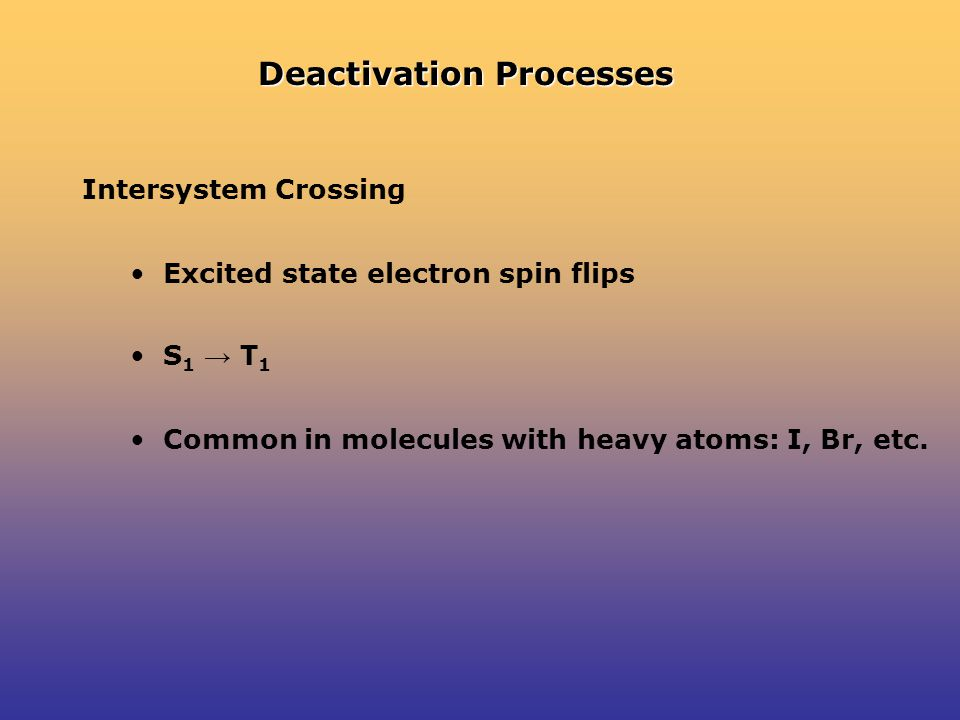 Deactivation Processes Intersystem Crossing Excited state electron spin flips S 1 → T 1 Common in molecules with heavy atoms: I, Br, etc.