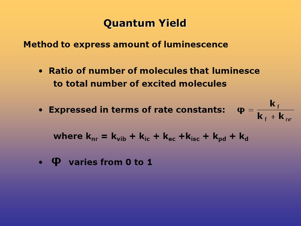 Quantum Yield Method to express amount of luminescence Ratio of number of molecules that luminesce to total number of excited molecules Expressed in terms of rate constants: where k nr = k vib + k ic + k ec +k isc + k pd + k d varies from 0 to 1