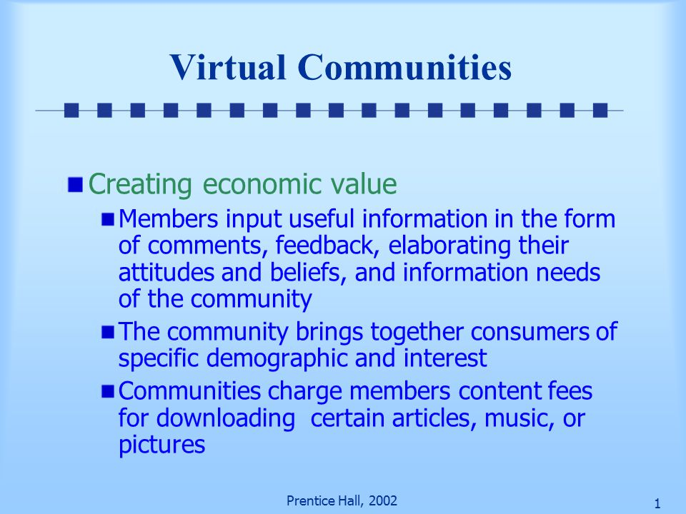 Prentice Hall, Virtual Communities Creating economic value Members input useful information in the form of comments, feedback, elaborating their attitudes and beliefs, and information needs of the community The community brings together consumers of specific demographic and interest Communities charge members content fees for downloading certain articles, music, or pictures