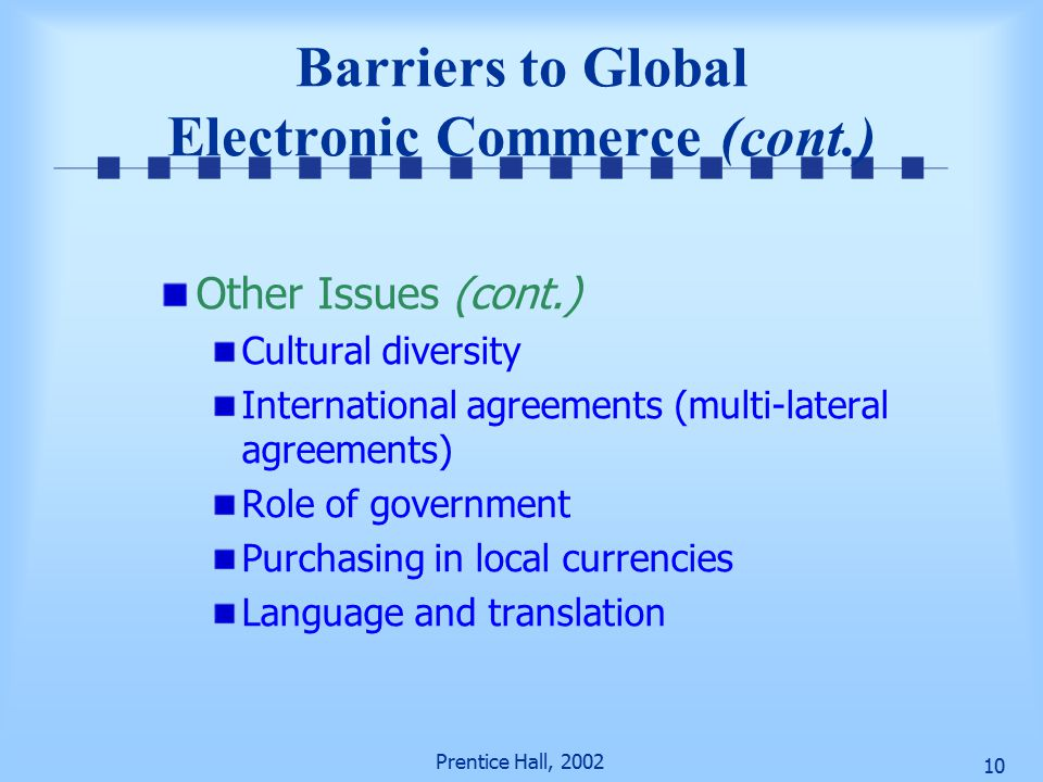 Prentice Hall, Barriers to Global Electronic Commerce (cont.) Other Issues (cont.) Cultural diversity International agreements (multi-lateral agreements) Role of government Purchasing in local currencies Language and translation