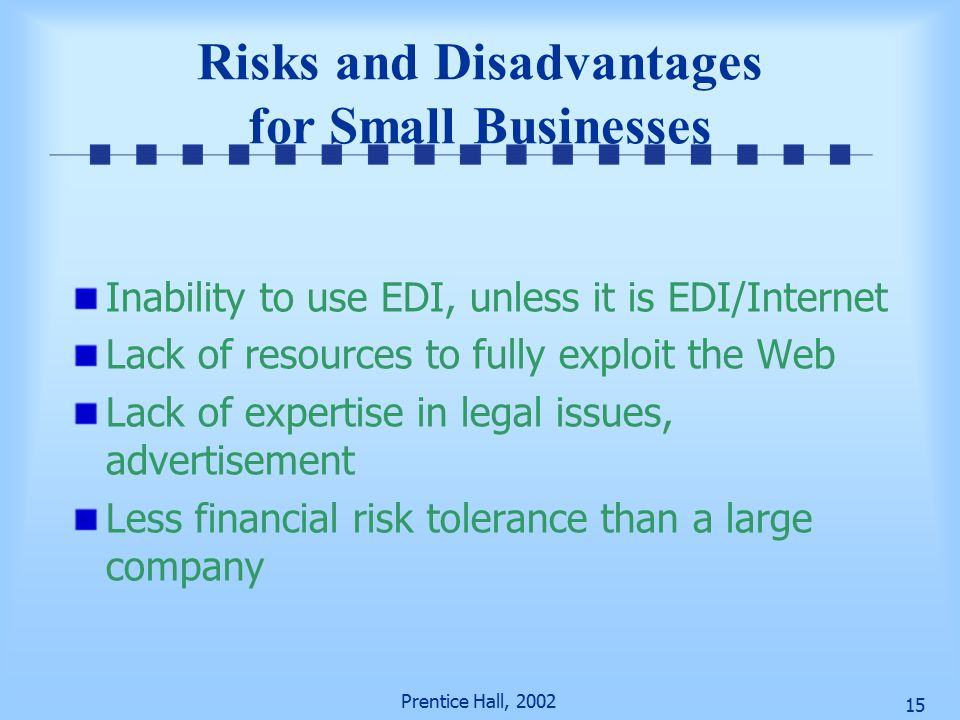 Prentice Hall, Risks and Disadvantages for Small Businesses Inability to use EDI, unless it is EDI/Internet Lack of resources to fully exploit the Web Lack of expertise in legal issues, advertisement Less financial risk tolerance than a large company