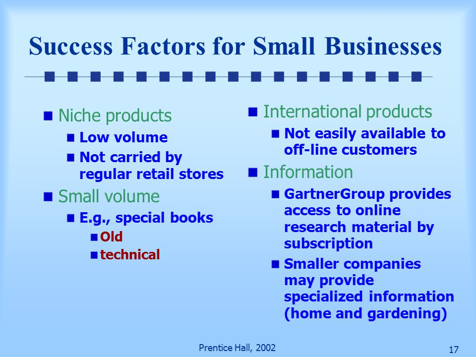 Prentice Hall, Success Factors for Small Businesses Niche products Low volume Not carried by regular retail stores Small volume E.g., special books Old technical International products Not easily available to off-line customers Information GartnerGroup provides access to online research material by subscription Smaller companies may provide specialized information (home and gardening)