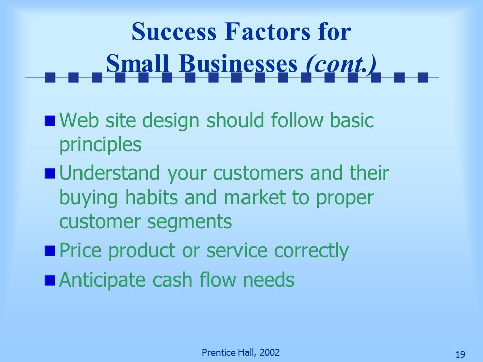 Prentice Hall, Success Factors for Small Businesses (cont.) Web site design should follow basic principles Understand your customers and their buying habits and market to proper customer segments Price product or service correctly Anticipate cash flow needs