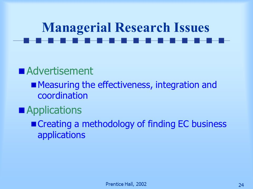Prentice Hall, Managerial Research Issues Advertisement Measuring the effectiveness, integration and coordination Applications Creating a methodology of finding EC business applications