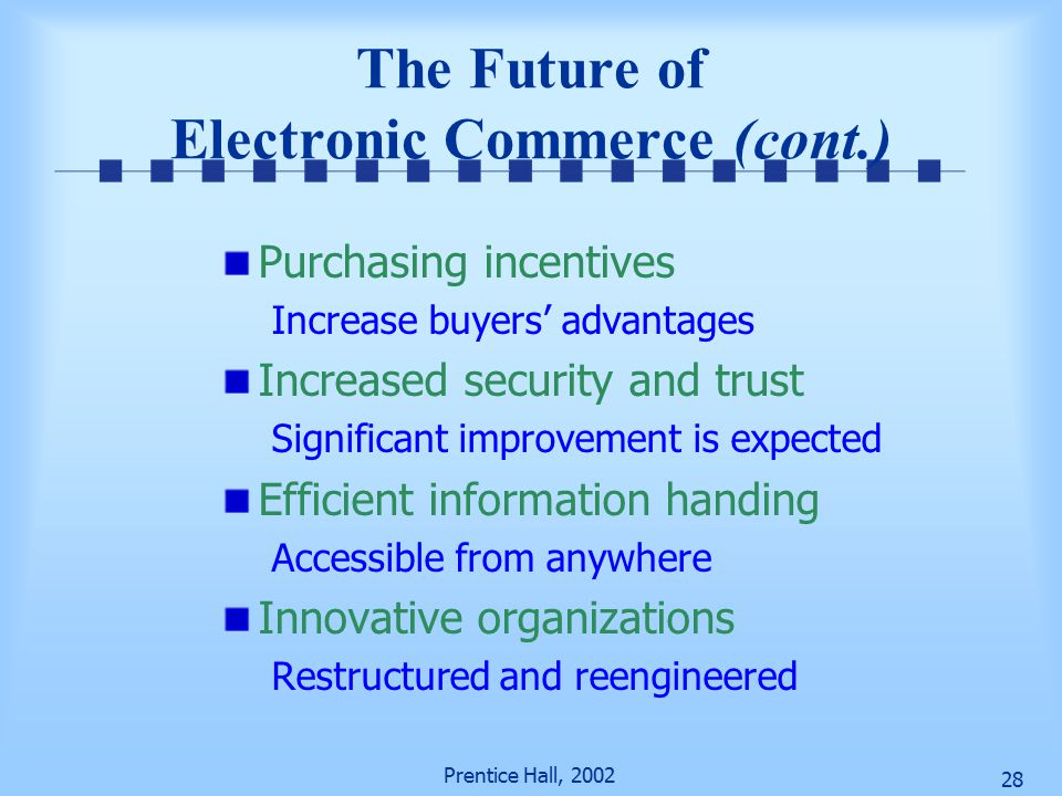 Prentice Hall, The Future of Electronic Commerce (cont.) Purchasing incentives Increase buyers' advantages Increased security and trust Significant improvement is expected Efficient information handing Accessible from anywhere Innovative organizations Restructured and reengineered