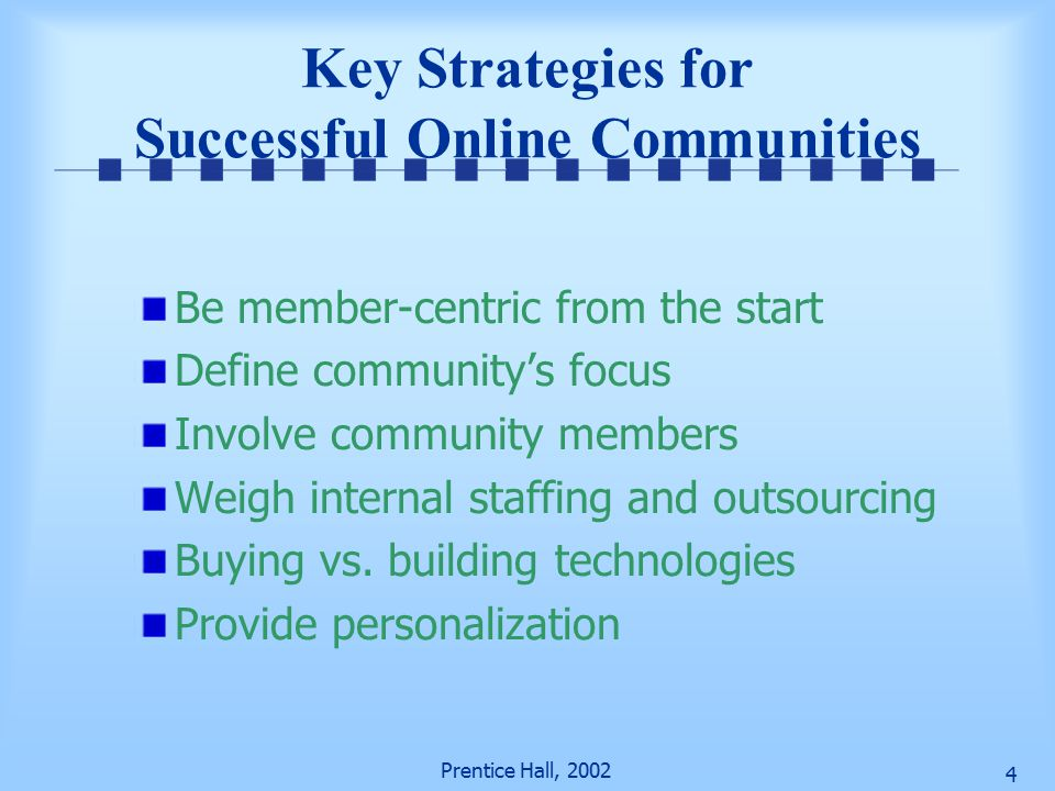 Prentice Hall, Key Strategies for Successful Online Communities Be member-centric from the start Define community's focus Involve community members Weigh internal staffing and outsourcing Buying vs.