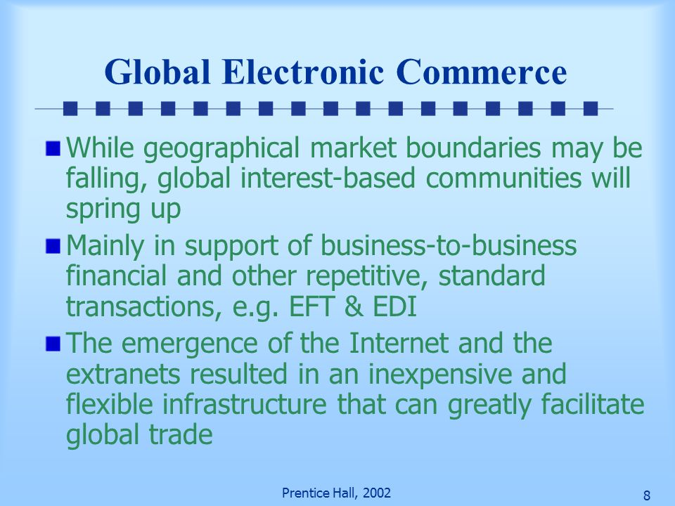 Prentice Hall, Global Electronic Commerce While geographical market boundaries may be falling, global interest-based communities will spring up Mainly in support of business-to-business financial and other repetitive, standard transactions, e.g.