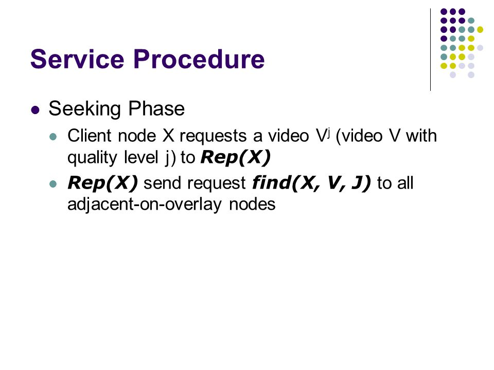 Service Procedure Seeking Phase Client node X requests a video V j (video V with quality level j) to Rep(X) Rep(X) send request find(X, V, J) to all adjacent-on-overlay nodes
