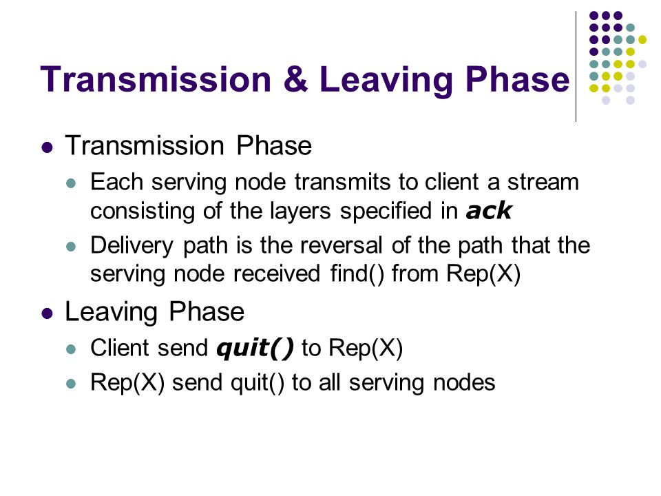 Transmission & Leaving Phase Transmission Phase Each serving node transmits to client a stream consisting of the layers specified in ack Delivery path is the reversal of the path that the serving node received find() from Rep(X) Leaving Phase Client send quit() to Rep(X) Rep(X) send quit() to all serving nodes