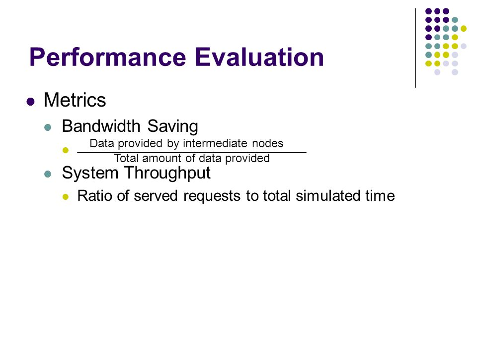 Performance Evaluation Metrics Bandwidth Saving System Throughput Ratio of served requests to total simulated time Data provided by intermediate nodes Total amount of data provided