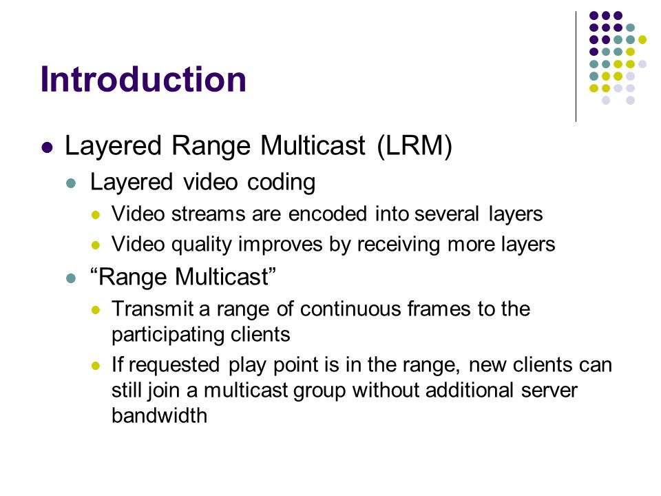 Introduction Layered Range Multicast (LRM) Layered video coding Video streams are encoded into several layers Video quality improves by receiving more layers Range Multicast Transmit a range of continuous frames to the participating clients If requested play point is in the range, new clients can still join a multicast group without additional server bandwidth