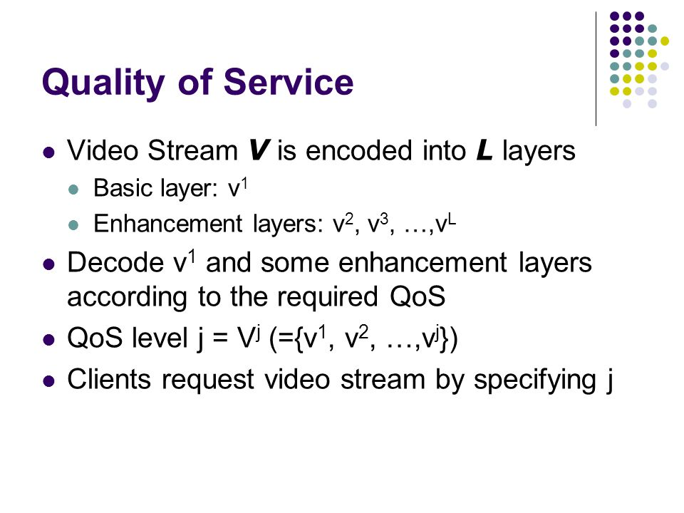Quality of Service Video Stream V is encoded into L layers Basic layer: v 1 Enhancement layers: v 2, v 3, …,v L Decode v 1 and some enhancement layers according to the required QoS QoS level j = V j (={v 1, v 2, …,v j }) Clients request video stream by specifying j