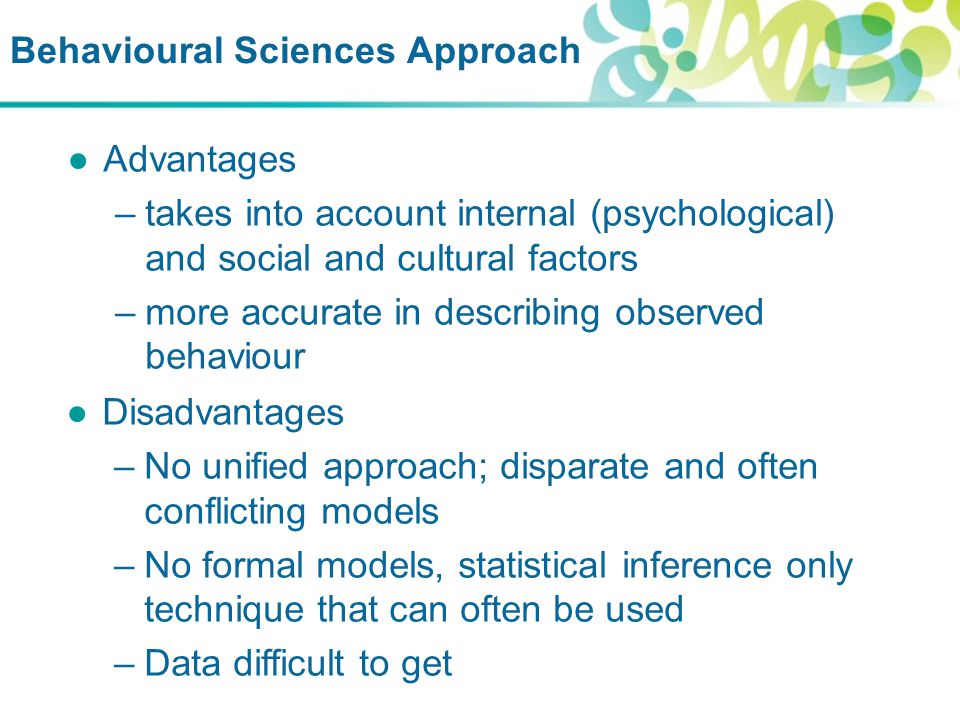 Behavioural Sciences Approach ●Advantages –takes into account internal (psychological) and social and cultural factors –more accurate in describing observed behaviour ●Disadvantages –No unified approach; disparate and often conflicting models –No formal models, statistical inference only technique that can often be used –Data difficult to get